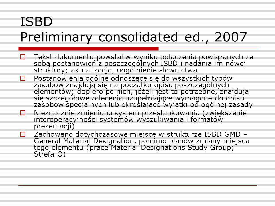 ISBD Preliminary consolidated ed., 2007 Tekst dokumentu powstał w wyniku połączenia powiązanych ze sobą postanowień z poszczególnych ISBD i nadania im