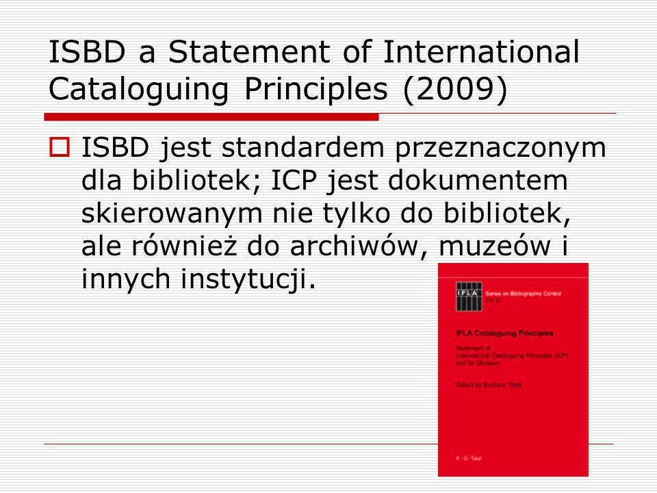 ISBD a Statement of International Cataloguing Principles (2009) ISBD jest standardem przeznaczonym dla bibliotek; ICP jest dokumentem skierowanym nie