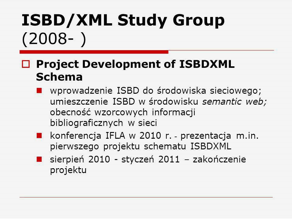 ISBD/XML Study Group (2008- ) Project Development of ISBDXML Schema wprowadzenie ISBD do środowiska sieciowego; umieszczenie ISBD w środowisku semantic web; obecność wzorcowych informacji bibliograficznych w sieci konferencja IFLA w 2010 r.