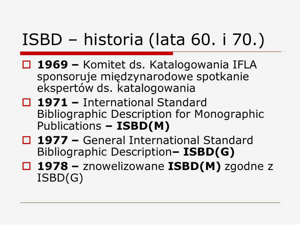 ISBD – historia (lata 80.) 1981 – ISBD Review Committee harmonizacja postanowień poszczególnych ISBD poprawienie przykładów zwiększenie przydatności przepisów dla katalogerów opracowujących dokumenty zapisane w alfabetach innych niż łaciński Projekt realizowano do końca lat 80.