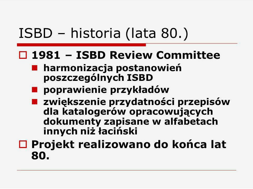 ISBD – historia (lata 80.) 1981 – ISBD Review Committee harmonizacja postanowień poszczególnych ISBD poprawienie przykładów zwiększenie przydatności p