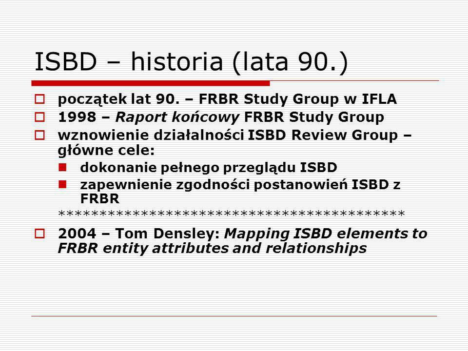 ISBD – historia (po 2000 r.) 2003 - początek prac nad przygotowaniem skonsolidowanego wydania ISBD 2007 – International standard bibliographic description (ISBD).
