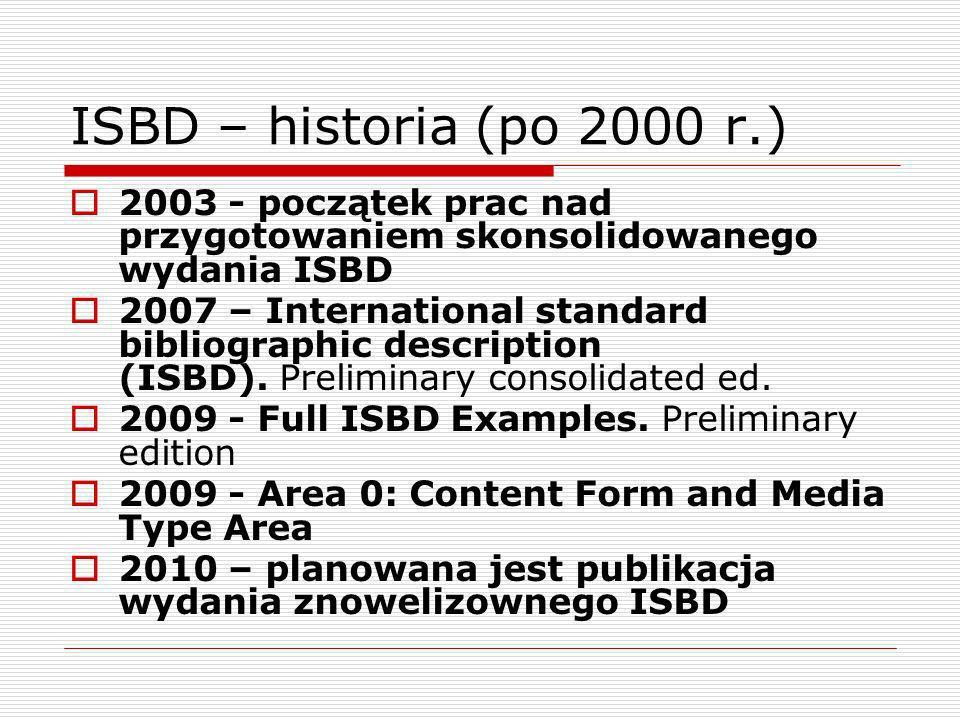 ISBD dla poszczególnych typów dokumentów (podsumowanie) 1974 ISBD (M) – International Standard Bibliographic Description for Monographic Publications (1974, 1978, 1987, 2002) ISBD (S) – International Standard Bibliographic Description for Serials (1974, 1977, 1988) 1977 ISBD (CM) – International Standard Bibliographic Description for Cartographic Materials (1977, 1987) ISBD (NBM) – International Standard Bibliographic Description for Non-Book Materials (1977, 1987) ISBD (G) – General International Standard Bibliographic Description (1977, 1992, 2004) 1980 ISBD (A) – International Standard Bibliographic Description for Older Monographic Publications (Antiquarian)(1980, 1991) ISBD (PM) – International Standard Bibliographic Description for Printed Music (1980, 1991) 1990 ISBD (CF) - International Standard Bibliographic Description for Computer Files (1990) 1997 ISBD (ER) – International Standard Bibliographic Description for Electronic Resources (1997) 2002 ISBD (CR) – International Standard Bibliographic Description for Serials and Other Continuing Resources (2002)