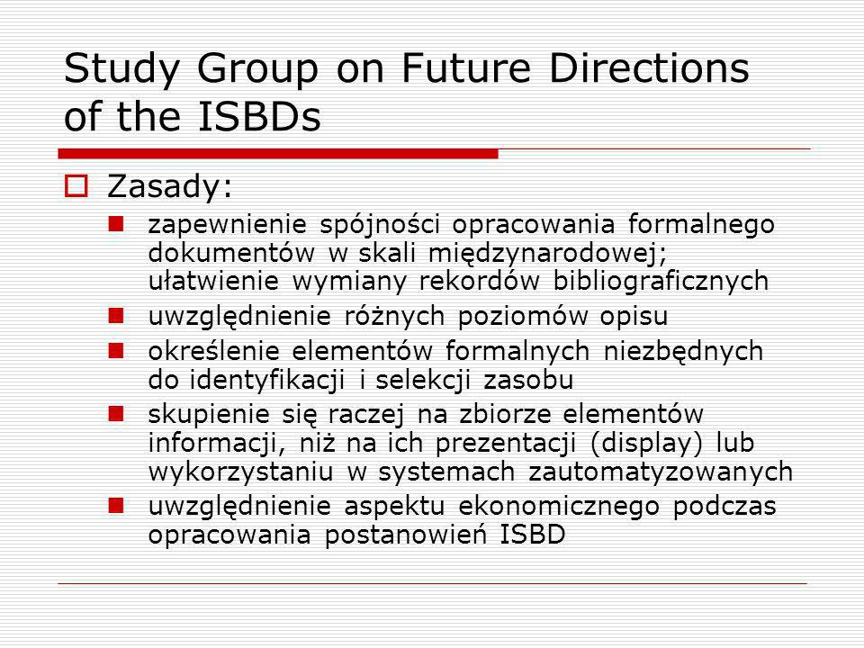 Study Group on Future Directions of the ISBDs Zasady: zapewnienie spójności opracowania formalnego dokumentów w skali międzynarodowej; ułatwienie wymiany rekordów bibliograficznych uwzględnienie różnych poziomów opisu określenie elementów formalnych niezbędnych do identyfikacji i selekcji zasobu skupienie się raczej na zbiorze elementów informacji, niż na ich prezentacji (display) lub wykorzystaniu w systemach zautomatyzowanych uwzględnienie aspektu ekonomicznego podczas opracowania postanowień ISBD