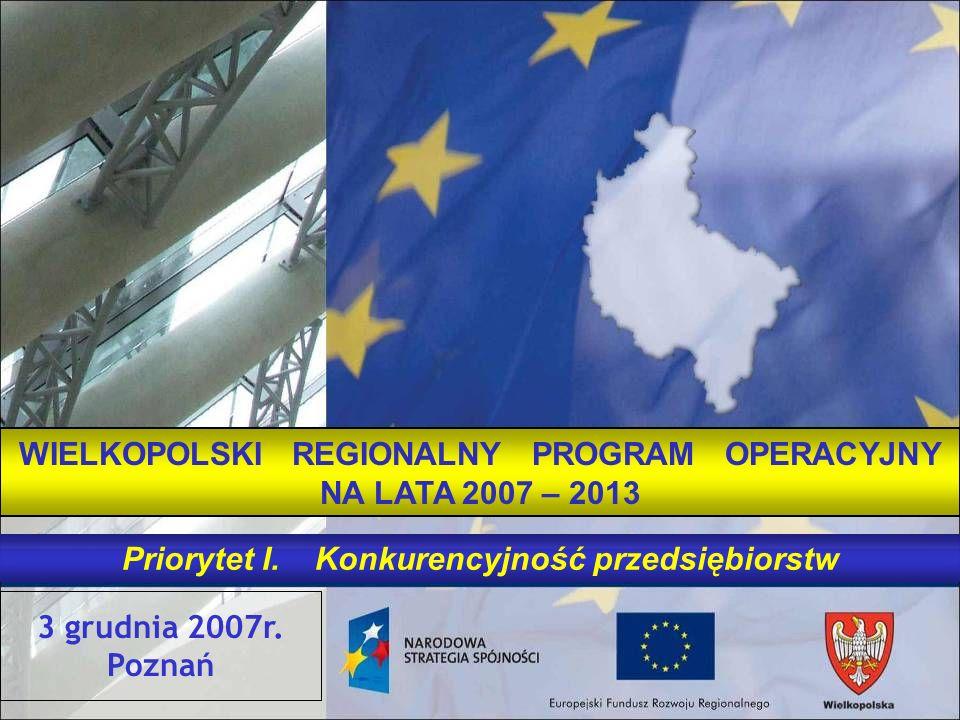 3 grudnia 2007r. Poznań WIELKOPOLSKI REGIONALNY PROGRAM OPERACYJNY NA LATA 2007 – 2013 Priorytet I. Konkurencyjność przedsiębiorstw