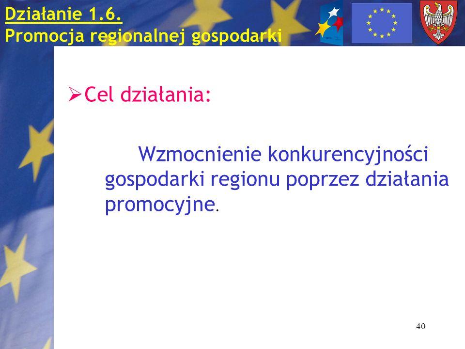 40 Działanie 1.6. Promocja regionalnej gospodarki Cel działania: Wzmocnienie konkurencyjności gospodarki regionu poprzez działania promocyjne.