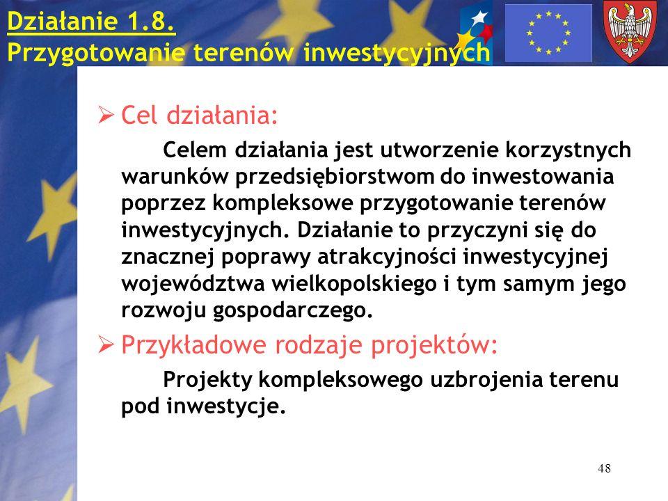 48 Działanie 1.8. Przygotowanie terenów inwestycyjnych Cel działania: Celem działania jest utworzenie korzystnych warunków przedsiębiorstwom do inwest