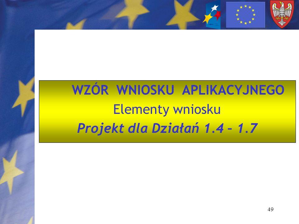 49 WZÓR WNIOSKU APLIKACYJNEGO Elementy wniosku Projekt dla Działań 1.4 – 1.7