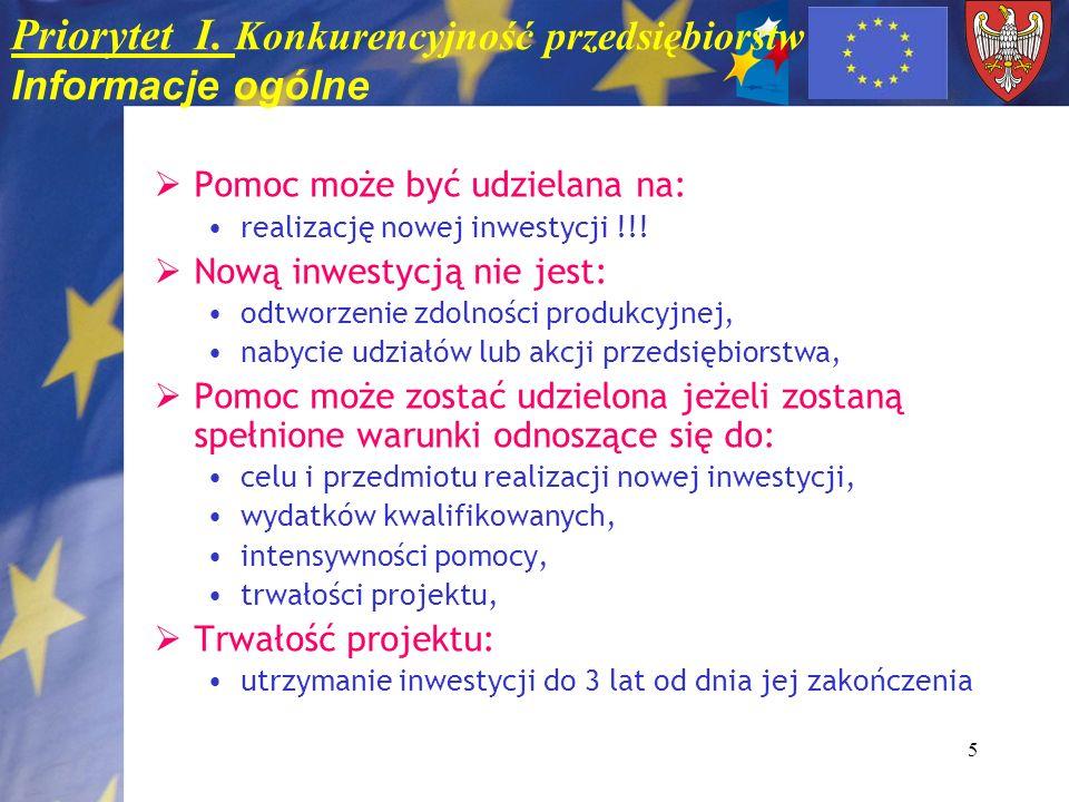 5 Priorytet I. Konkurencyjność przedsiębiorstw Informacje ogólne Pomoc może być udzielana na: realizację nowej inwestycji !!! Nową inwestycją nie jest