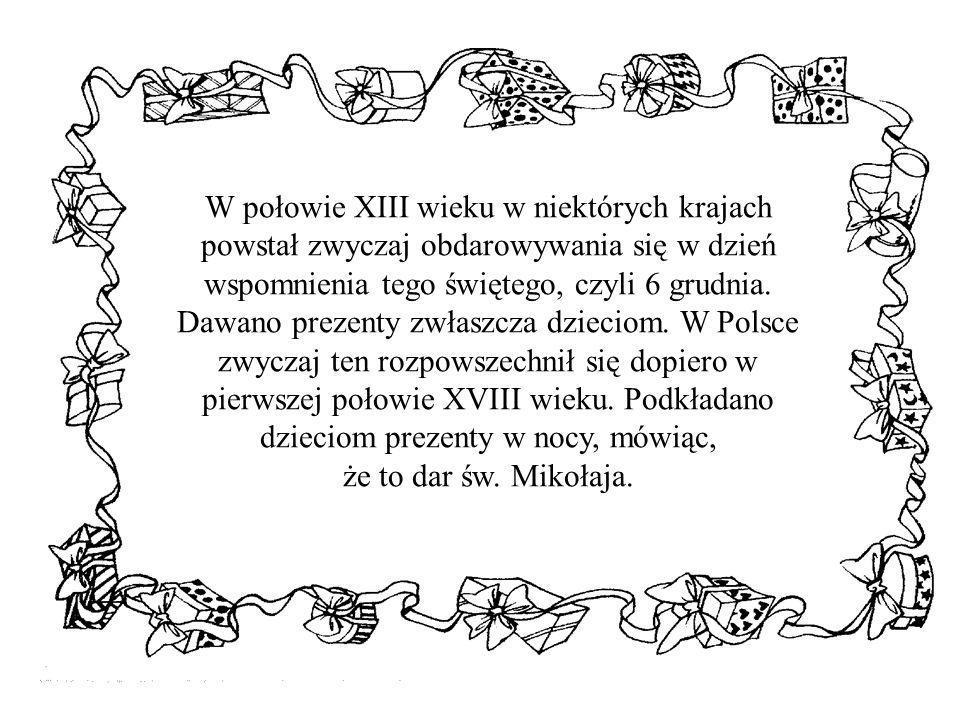 W połowie XIII wieku w niektórych krajach powstał zwyczaj obdarowywania się w dzień wspomnienia tego świętego, czyli 6 grudnia. Dawano prezenty zwłasz