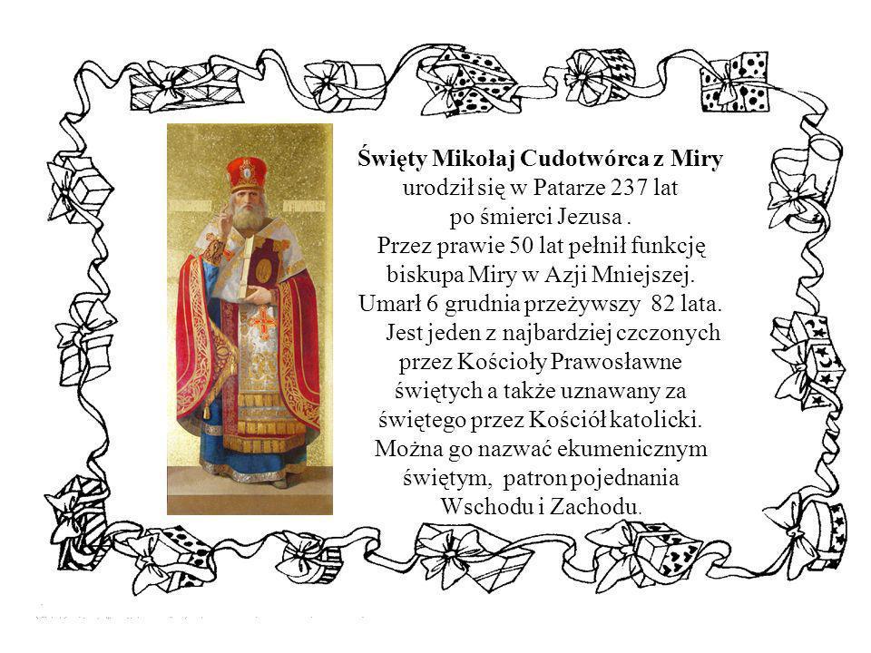 Święty Mikołaj Cudotwórca z Miry urodził się w Patarze 237 lat po śmierci Jezusa. Przez prawie 50 lat pełnił funkcję biskupa Miry w Azji Mniejszej. Um