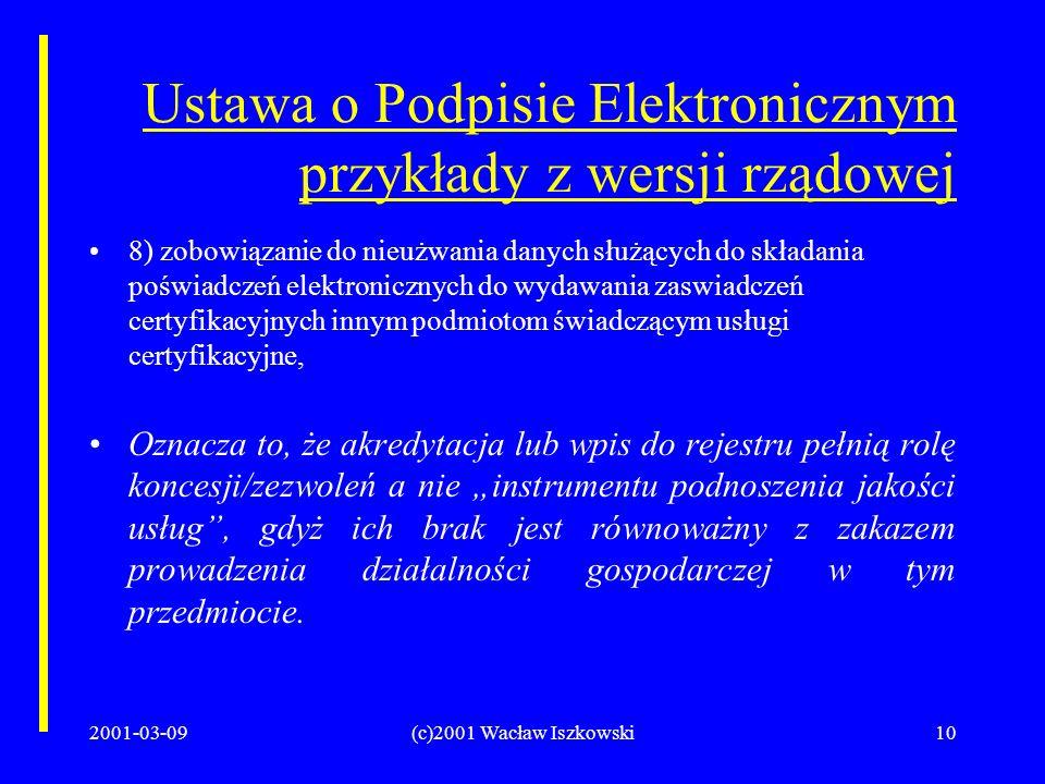 2001-03-09(c)2001 Wacław Iszkowski10 Ustawa o Podpisie Elektronicznym przykłady z wersji rządowej 8) zobowiązanie do nieużwania danych służących do składania poświadczeń elektronicznych do wydawania zaswiadczeń certyfikacyjnych innym podmiotom świadczącym usługi certyfikacyjne, Oznacza to, że akredytacja lub wpis do rejestru pełnią rolę koncesji/zezwoleń a nie instrumentu podnoszenia jakości usług, gdyż ich brak jest równoważny z zakazem prowadzenia działalności gospodarczej w tym przedmiocie.