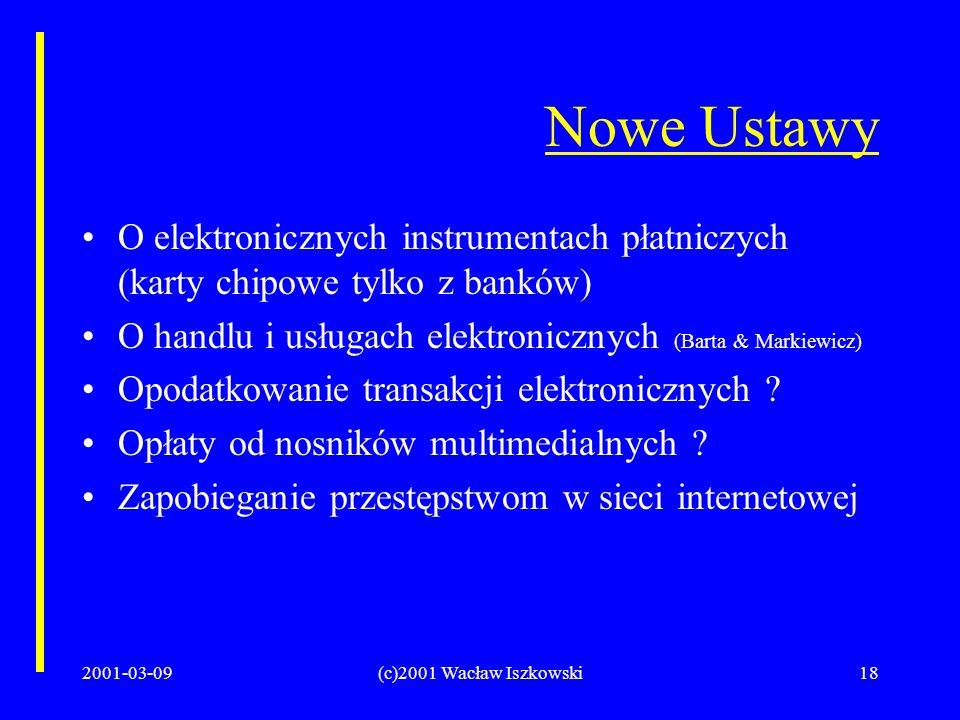 2001-03-09(c)2001 Wacław Iszkowski18 Nowe Ustawy O elektronicznych instrumentach płatniczych (karty chipowe tylko z banków) O handlu i usługach elektronicznych (Barta & Markiewicz) Opodatkowanie transakcji elektronicznych .