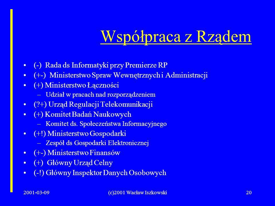 2001-03-09(c)2001 Wacław Iszkowski20 Współpraca z Rządem (-) Rada ds Informatyki przy Premierze RP (+-) Ministerstwo Spraw Wewnętrznych i Administracji (+) Ministerstwo Łączności –Udział w pracach nad rozporządzeniem ( +) Urząd Regulacji Telekomunikacji (+) Komitet Badań Naukowych –Komitet ds.