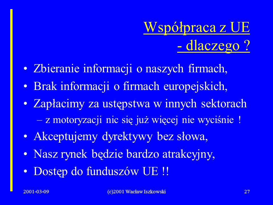 2001-03-09(c)2001 Wacław Iszkowski27 Współpraca z UE - dlaczego ? Zbieranie informacji o naszych firmach, Brak informacji o firmach europejskich, Zapł