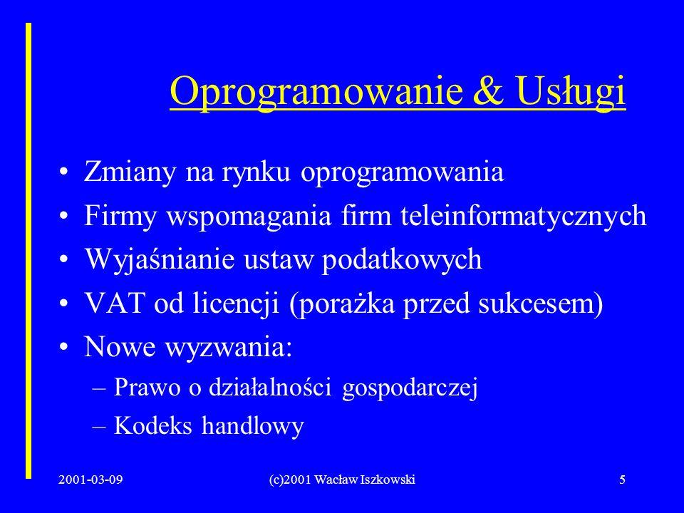 2001-03-09(c)2001 Wacław Iszkowski5 Oprogramowanie & Usługi Zmiany na rynku oprogramowania Firmy wspomagania firm teleinformatycznych Wyjaśnianie ustaw podatkowych VAT od licencji (porażka przed sukcesem) Nowe wyzwania: –Prawo o działalności gospodarczej –Kodeks handlowy