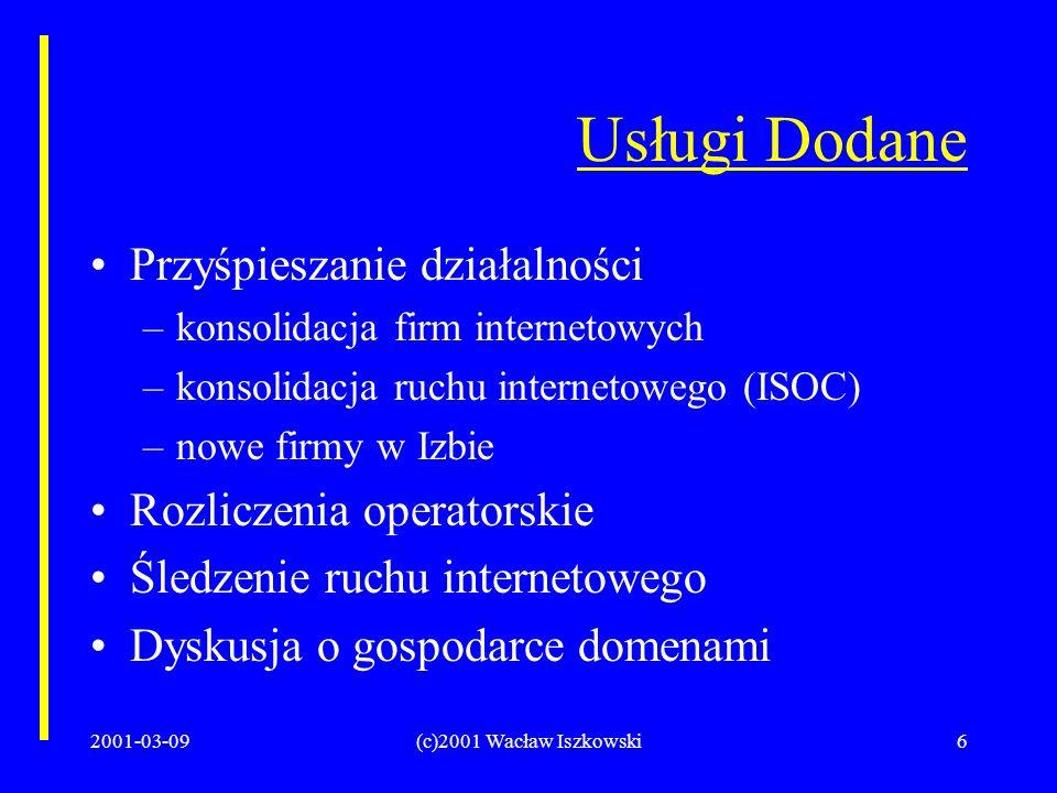 2001-03-09(c)2001 Wacław Iszkowski6 Usługi Dodane Przyśpieszanie działalności –konsolidacja firm internetowych –konsolidacja ruchu internetowego (ISOC) –nowe firmy w Izbie Rozliczenia operatorskie Śledzenie ruchu internetowego Dyskusja o gospodarce domenami