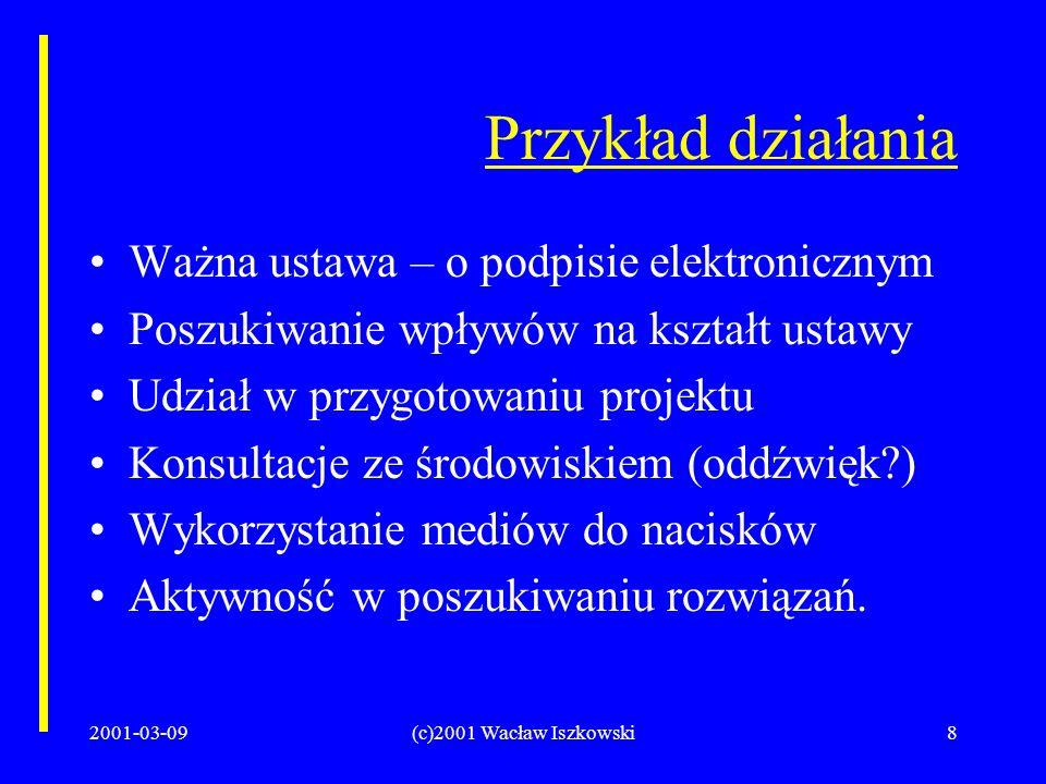 2001-03-09(c)2001 Wacław Iszkowski8 Przykład działania Ważna ustawa – o podpisie elektronicznym Poszukiwanie wpływów na kształt ustawy Udział w przygotowaniu projektu Konsultacje ze środowiskiem (oddźwięk ) Wykorzystanie mediów do nacisków Aktywność w poszukiwaniu rozwiązań.