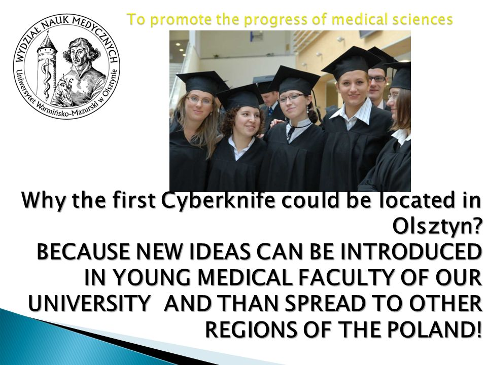 Why the first Cyberknife could be located in Olsztyn? BECAUSE NEW IDEAS CAN BE INTRODUCED IN YOUNG MEDICAL FACULTY OF OUR UNIVERSITY AND THAN SPREAD T