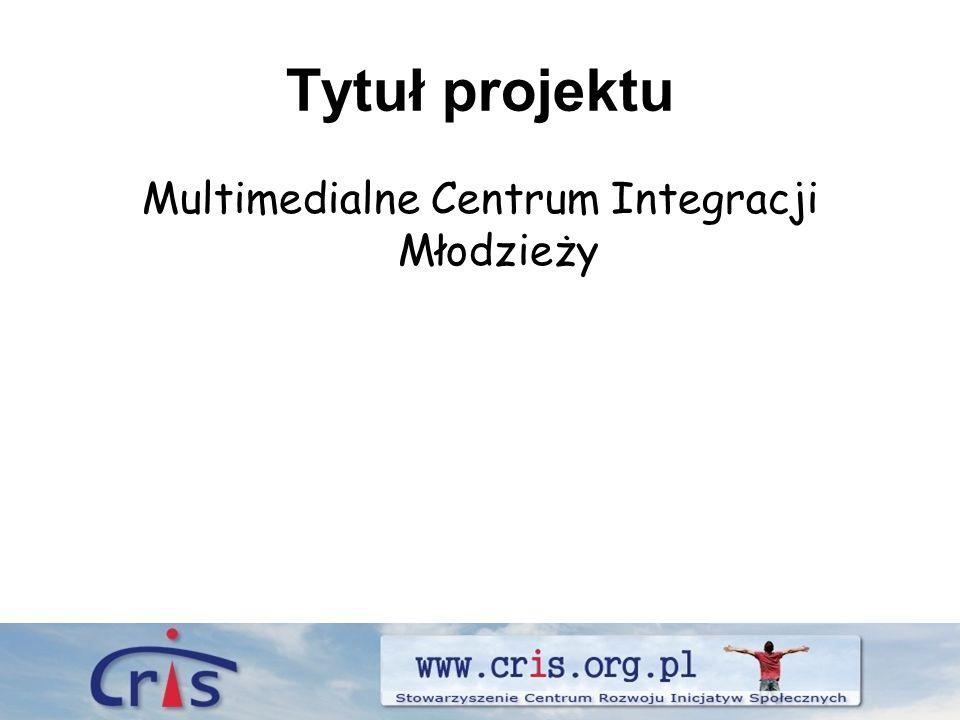 Tytuł projektu Multimedialne Centrum Integracji Młodzieży