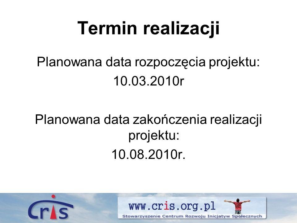 Termin realizacji Planowana data rozpoczęcia projektu: 10.03.2010r Planowana data zakończenia realizacji projektu: 10.08.2010r.