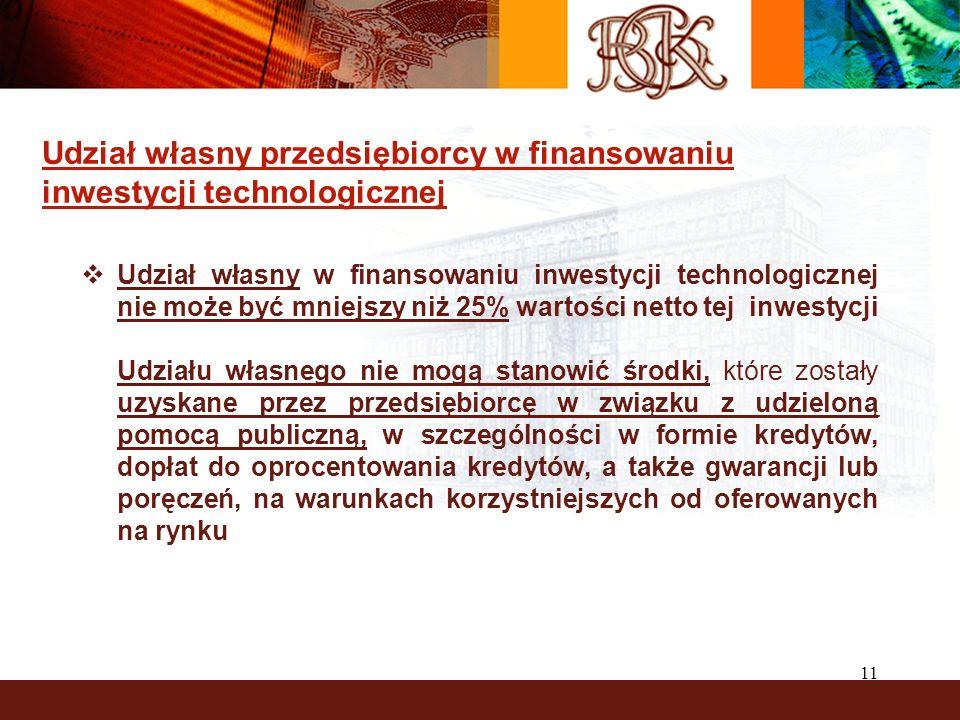 11 Udział własny przedsiębiorcy w finansowaniu inwestycji technologicznej Udział własny w finansowaniu inwestycji technologicznej nie może być mniejsz