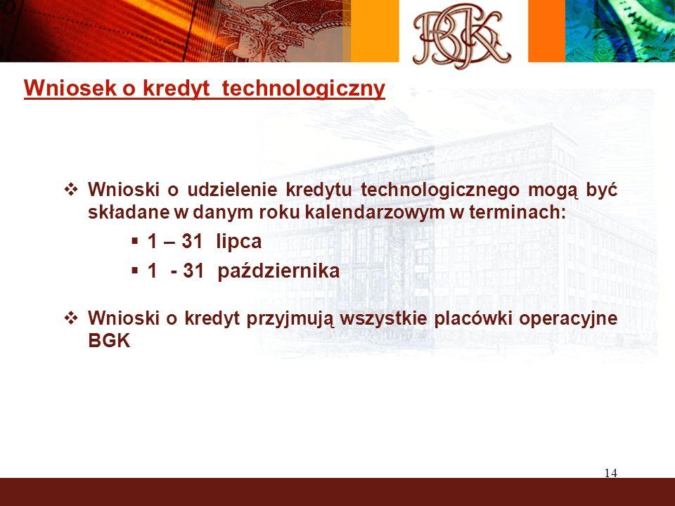 14 Wniosek o kredyt technologiczny Wnioski o udzielenie kredytu technologicznego mogą być składane w danym roku kalendarzowym w terminach: 1 – 31 lipca 1 - 31 października Wnioski o kredyt przyjmują wszystkie placówki operacyjne BGK