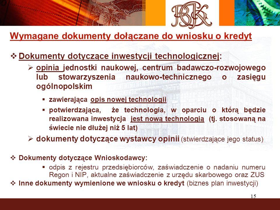 15 Wymagane dokumenty dołączane do wniosku o kredyt Dokumenty dotyczące inwestycji technologicznej: opinia jednostki naukowej, centrum badawczo-rozwoj