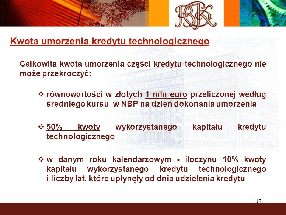 17 Kwota umorzenia kredytu technologicznego Całkowita kwota umorzenia części kredytu technologicznego nie może przekroczyć: równowartości w złotych 1 mln euro przeliczonej według średniego kursu w NBP na dzień dokonania umorzenia 50% kwoty wykorzystanego kapitału kredytu technologicznego w danym roku kalendarzowym - iloczynu 10% kwoty kapitału wykorzystanego kredytu technologicznego i liczby lat, które upłynęły od dnia udzielenia kredytu