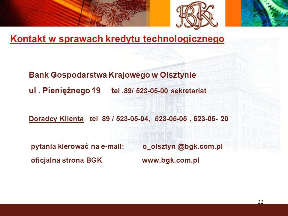 22 Kontakt w sprawach kredytu technologicznego Bank Gospodarstwa Krajowego w Olsztynie ul. Pieniężnego 19 t el.89/ 523-05-00 sekretariat Doradcy Klien