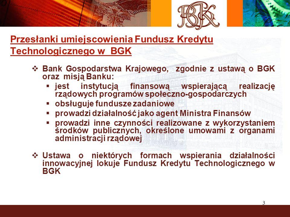 3 Przesłanki umiejscowienia Fundusz Kredytu Technologicznego w BGK Bank Gospodarstwa Krajowego, zgodnie z ustawą o BGK oraz misją Banku: jest instytucją finansową wspierającą realizację rządowych programów społeczno-gospodarczych obsługuje fundusze zadaniowe prowadzi działalność jako agent Ministra Finansów prowadzi inne czynności realizowane z wykorzystaniem środków publicznych, określone umowami z organami administracji rządowej Ustawa o niektórych formach wspierania działalności innowacyjnej lokuje Fundusz Kredytu Technologicznego w BGK