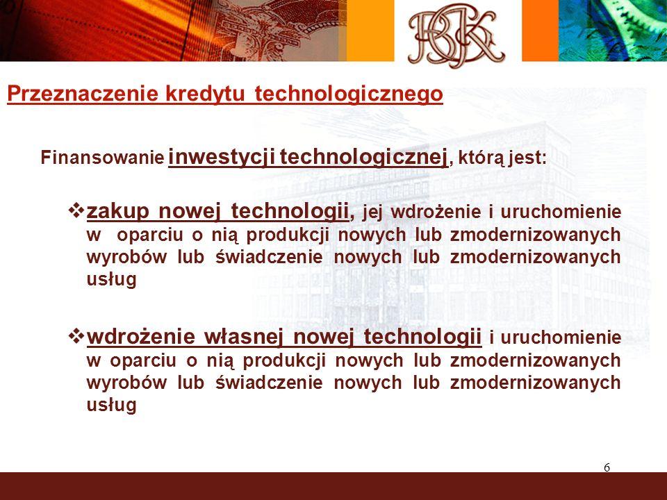 6 Przeznaczenie kredytu technologicznego Finansowanie inwestycji technologicznej, którą jest: zakup nowej technologii, jej wdrożenie i uruchomienie w