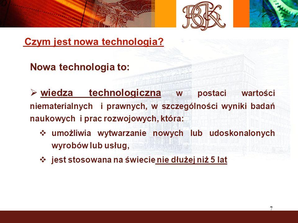 7 Czym jest nowa technologia? Nowa technologia to: wiedza technologiczna w postaci wartości niematerialnych i prawnych, w szczególności wyniki badań n
