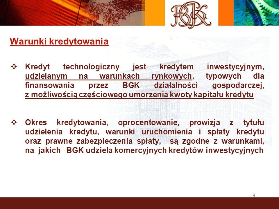 9 Warunki kredytowania Kredyt technologiczny jest kredytem inwestycyjnym, udzielanym na warunkach rynkowych, typowych dla finansowania przez BGK dział