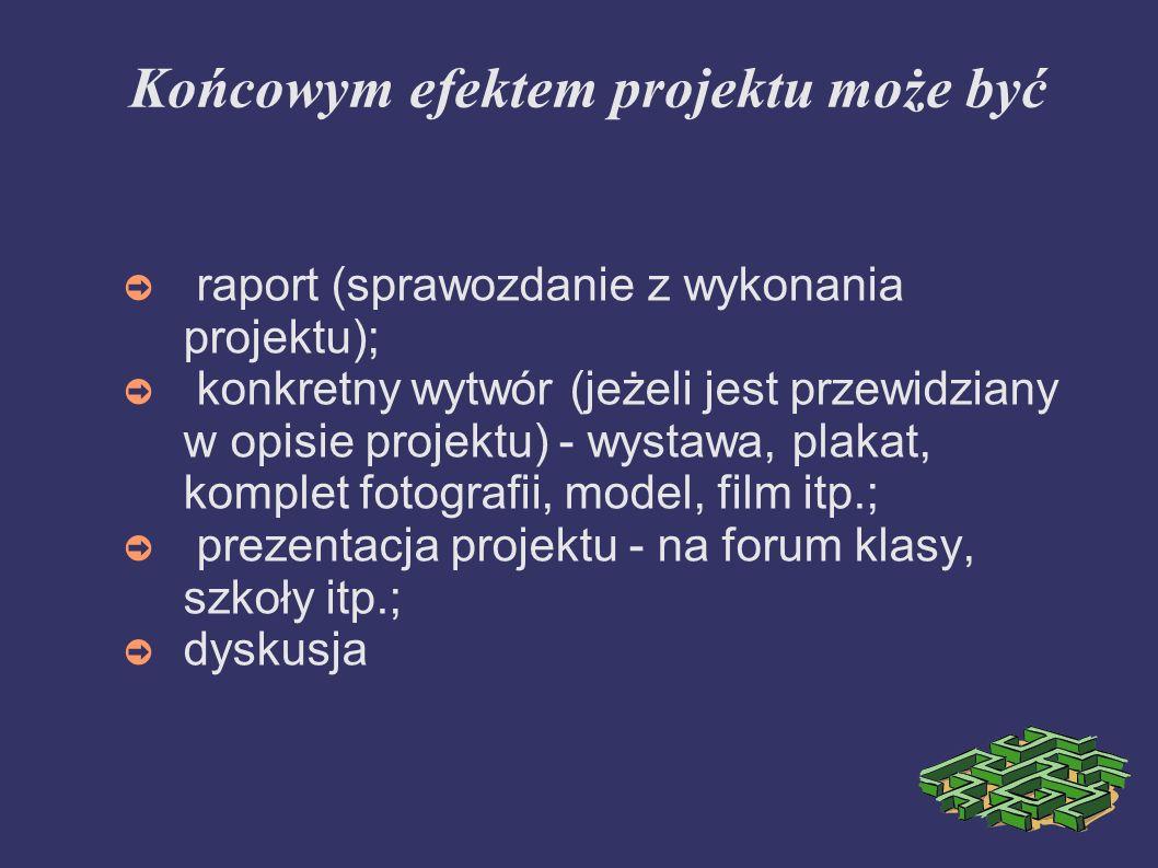 Końcowym efektem projektu może być raport (sprawozdanie z wykonania projektu); konkretny wytwór (jeżeli jest przewidziany w opisie projektu) - wystawa