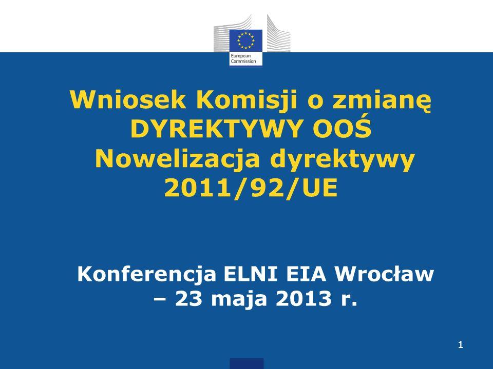 Wniosek Komisji o zmianę DYREKTYWY OOŚ Nowelizacja dyrektywy 2011/92/UE Konferencja ELNI EIA Wrocław – 23 maja 2013 r. 1