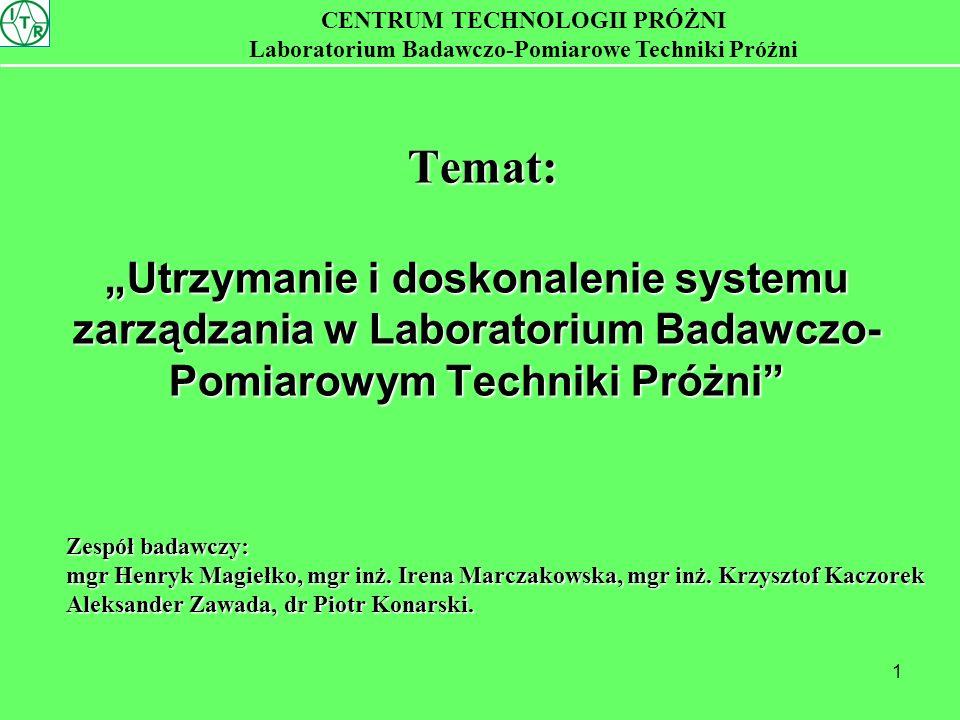 1 Temat: Utrzymanie i doskonalenie systemu zarządzania w Laboratorium Badawczo- Pomiarowym Techniki Próżni Temat: Utrzymanie i doskonalenie systemu zarządzania w Laboratorium Badawczo- Pomiarowym Techniki Próżni CENTRUM TECHNOLOGII PRÓŻNI Laboratorium Badawczo-Pomiarowe Techniki Próżni Zespół badawczy: mgr Henryk Magiełko, mgr inż.