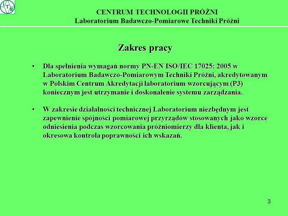 3 CENTRUM TECHNOLOGII PRÓŻNI Laboratorium Badawczo-Pomiarowe Techniki Próżni Zakres pracy Dla spełnienia wymagań normy PN-EN ISO/IEC 17025: 2005 w Laboratorium Badawczo-Pomiarowym Techniki Próżni, akredytowanym w Polskim Centrum Akredytacji laboratorium wzorcującym (P3) koniecznym jest utrzymanie i doskonalenie systemu zarządzania.Dla spełnienia wymagań normy PN-EN ISO/IEC 17025: 2005 w Laboratorium Badawczo-Pomiarowym Techniki Próżni, akredytowanym w Polskim Centrum Akredytacji laboratorium wzorcującym (P3) koniecznym jest utrzymanie i doskonalenie systemu zarządzania.