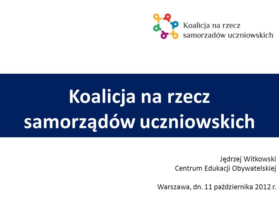 Koalicja na rzecz samorządów uczniowskich Jędrzej Witkowski Centrum Edukacji Obywatelskiej Warszawa, dn. 11 października 2012 r.