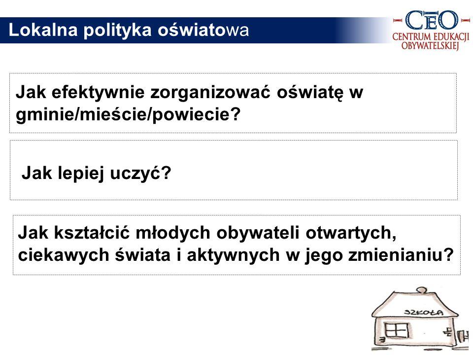 Lokalna polityka oświatowa Jak efektywnie zorganizować oświatę w gminie/mieście/powiecie? Jak lepiej uczyć? Jak kształcić młodych obywateli otwartych,