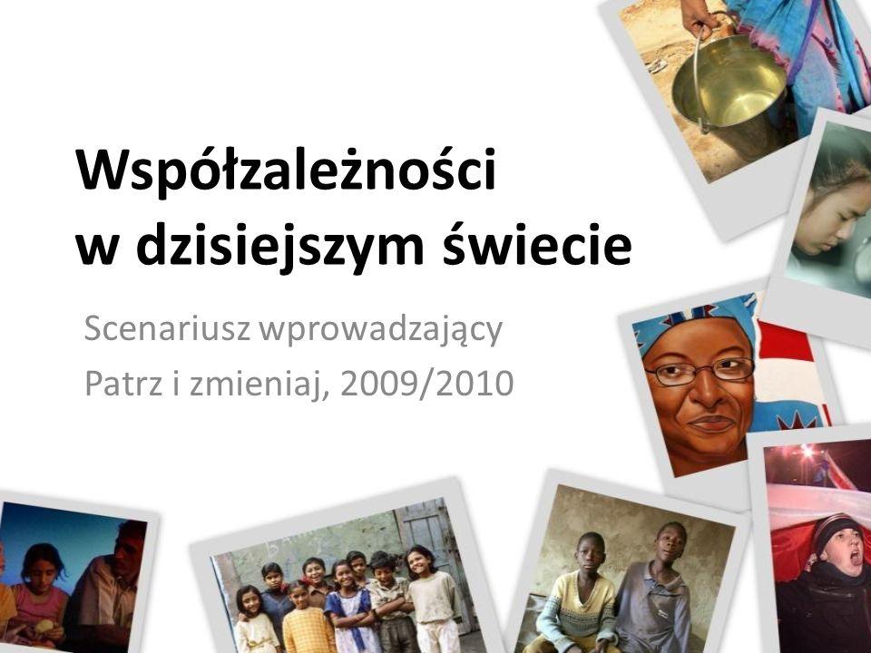 Współzależności w dzisiejszym świecie Scenariusz wprowadzający Patrz i zmieniaj, 2009/2010