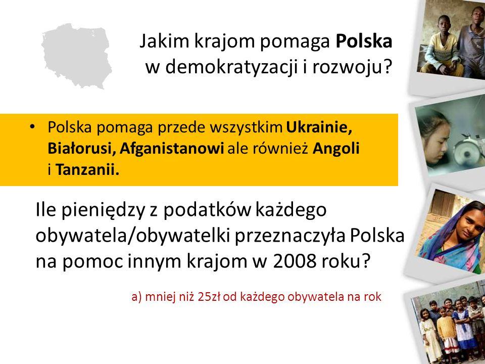 Jakim krajom pomaga Polska w demokratyzacji i rozwoju? Polska pomaga przede wszystkim Ukrainie, Białorusi, Afganistanowi ale również Angoli i Tanzanii