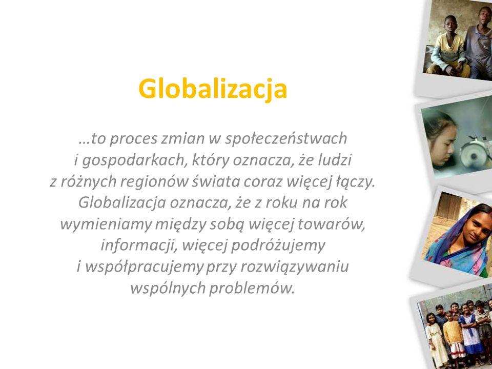 Globalizacja …to proces zmian w społeczeństwach i gospodarkach, który oznacza, że ludzi z różnych regionów świata coraz więcej łączy. Globalizacja ozn