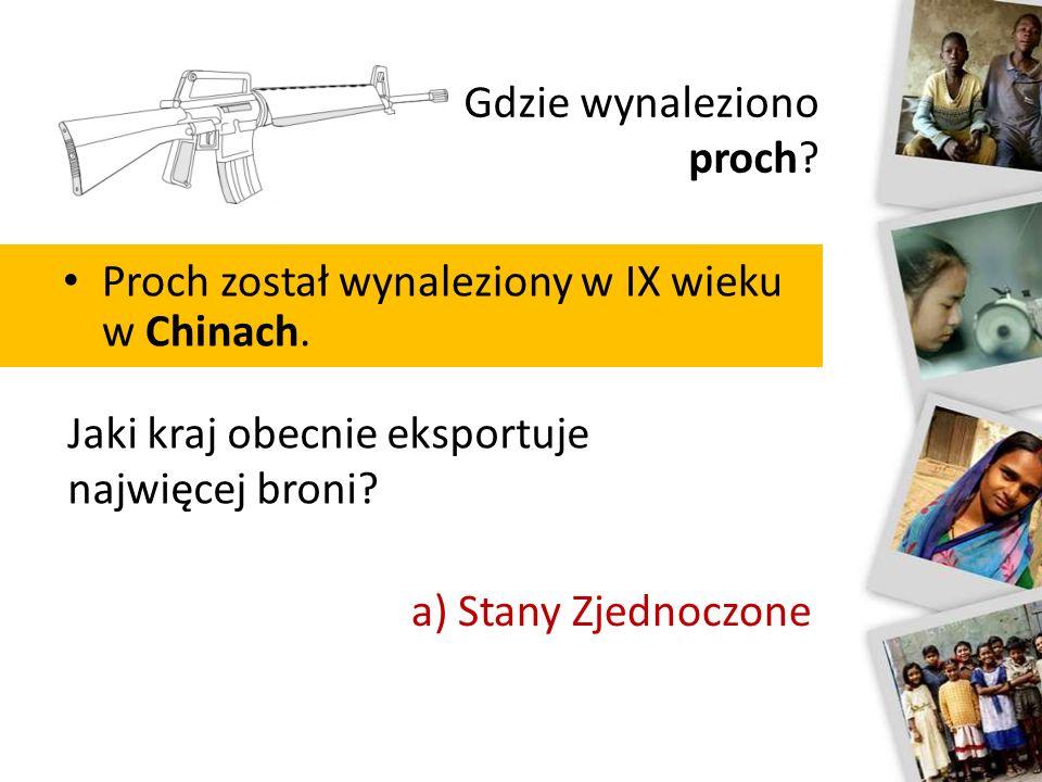 Gdzie wynaleziono proch? Proch został wynaleziony w IX wieku w Chinach. Jaki kraj obecnie eksportuje najwięcej broni? a) Stany Zjednoczone b) Rosja