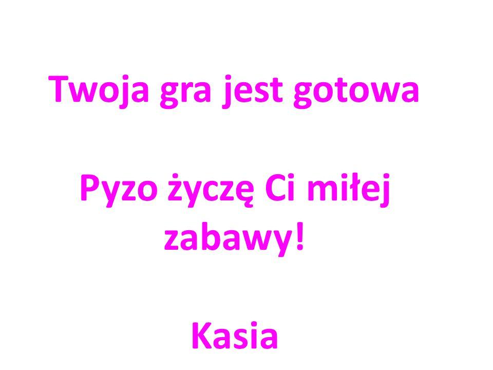 Twoja gra jest gotowa Pyzo życzę Ci miłej zabawy! Kasia