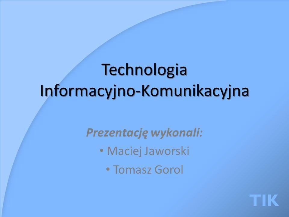 Technologia Informacyjno-Komunikacyjna Prezentację wykonali: Maciej Jaworski Tomasz Gorol