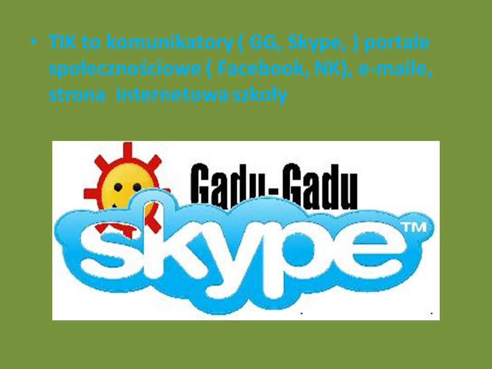 TIK to komunikatory ( GG, Skype, ) portale społecznościowe ( Facebook, NK), e-maile, strona internetowa szkoły