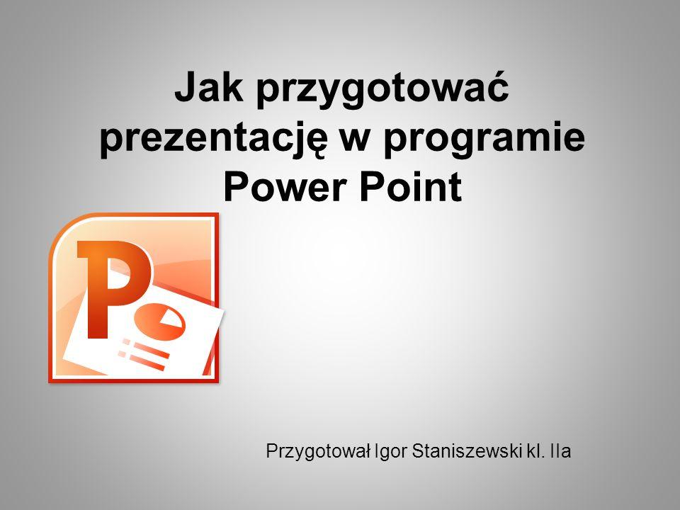 Jak przygotować prezentację w programie Power Point Przygotował Igor Staniszewski kl. IIa