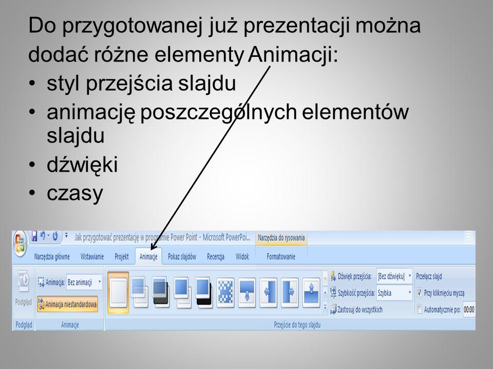 Do przygotowanej już prezentacji można dodać różne elementy Animacji: styl przejścia slajdu animację poszczególnych elementów slajdu dźwięki czasy