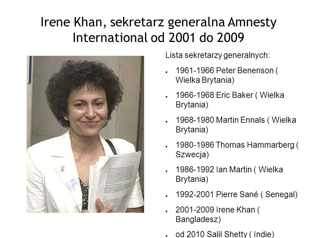 Irene Khan, sekretarz generalna Amnesty International od 2001 do 2009 Lista sekretarzy generalnych: 1961-1966 Peter Benenson ( Wielka Brytania) 1966-1